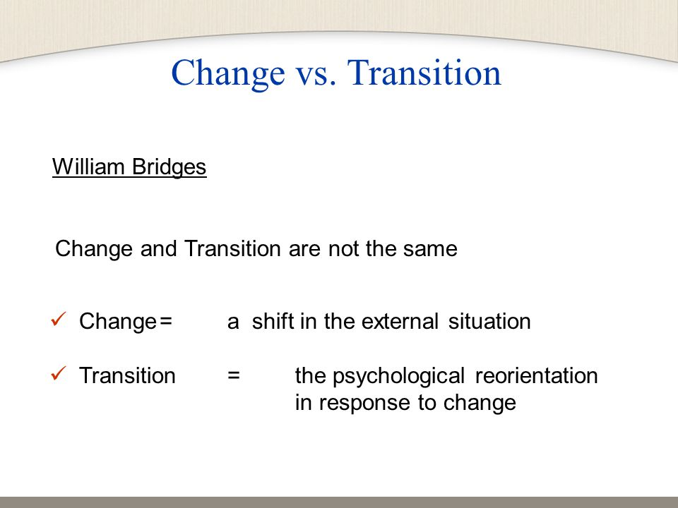 William Bridges Change and Transition are not the same Change= a shift in the external situation Transition= the psychological reorientation in response to change Change vs.