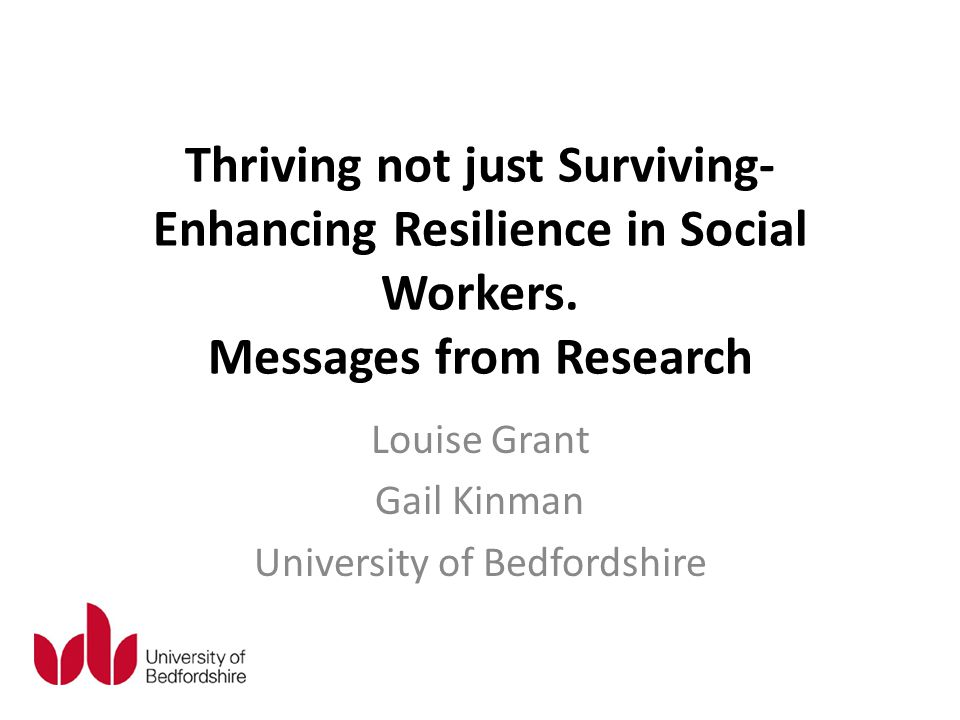 Thriving not just Surviving- Enhancing Resilience in Social Workers. Messages from Research Louise Grant Gail Kinman University of Bedfordshire