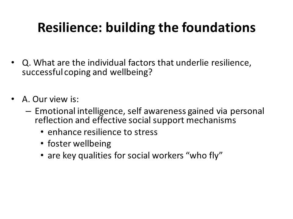 Resilience: building the foundations Q. What are the individual factors that underlie resilience, successful coping and wellbeing? A. Our view is: – E