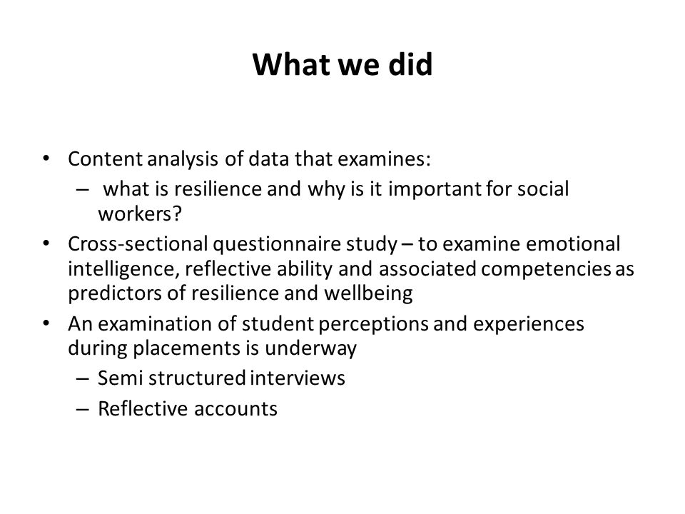 What we did Content analysis of data that examines: – what is resilience and why is it important for social workers? Cross-sectional questionnaire stu