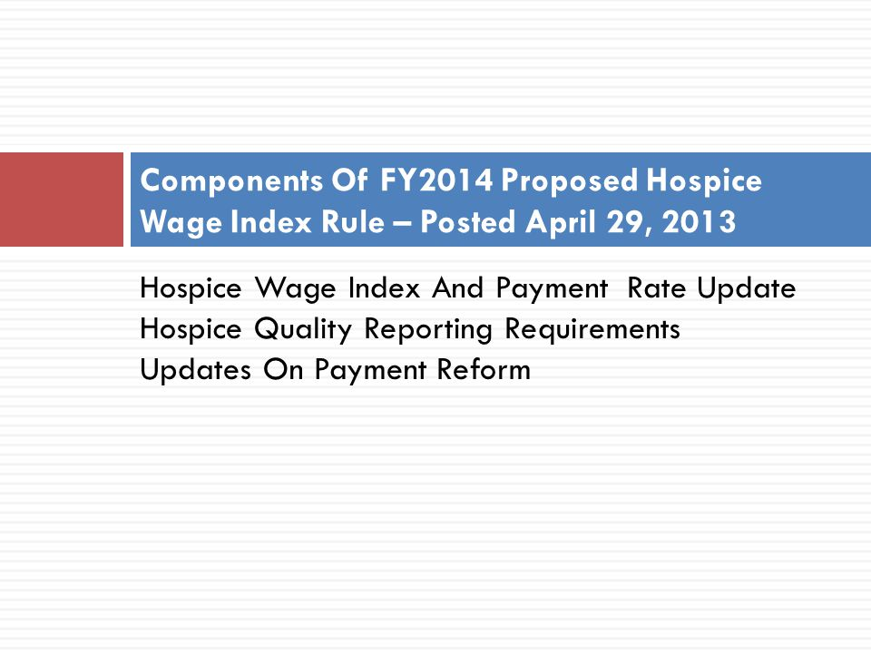 FY2014 Hospice Wage Index Proposed Rule 2 Proposed FY2014 Hospice Payment Update Percentage Hospital Marketbasket 2.5%  Productivity adjustment reduction -0.4%  Hospice-specific marketbasket reduction -0.3% FY2014 Hospice Payment Update %1.8%  Updated wage index - 0.7% Estimated Final FY2014 Hospice Payment Update % 1.1%