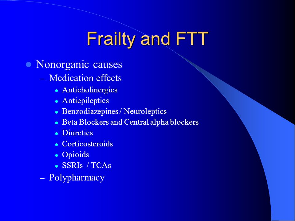 Frailty and FTT Nonorganic causes – Medication effects Anticholinergics Antiepileptics Benzodiazepines / Neuroleptics Beta Blockers and Central alpha blockers Diuretics Corticosteroids Opioids SSRIs / TCAs – Polypharmacy