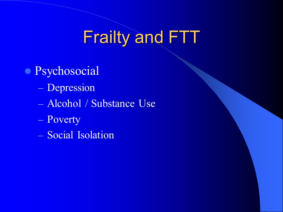 Frailty and FTT Psychosocial – Depression – Alcohol / Substance Use – Poverty – Social Isolation