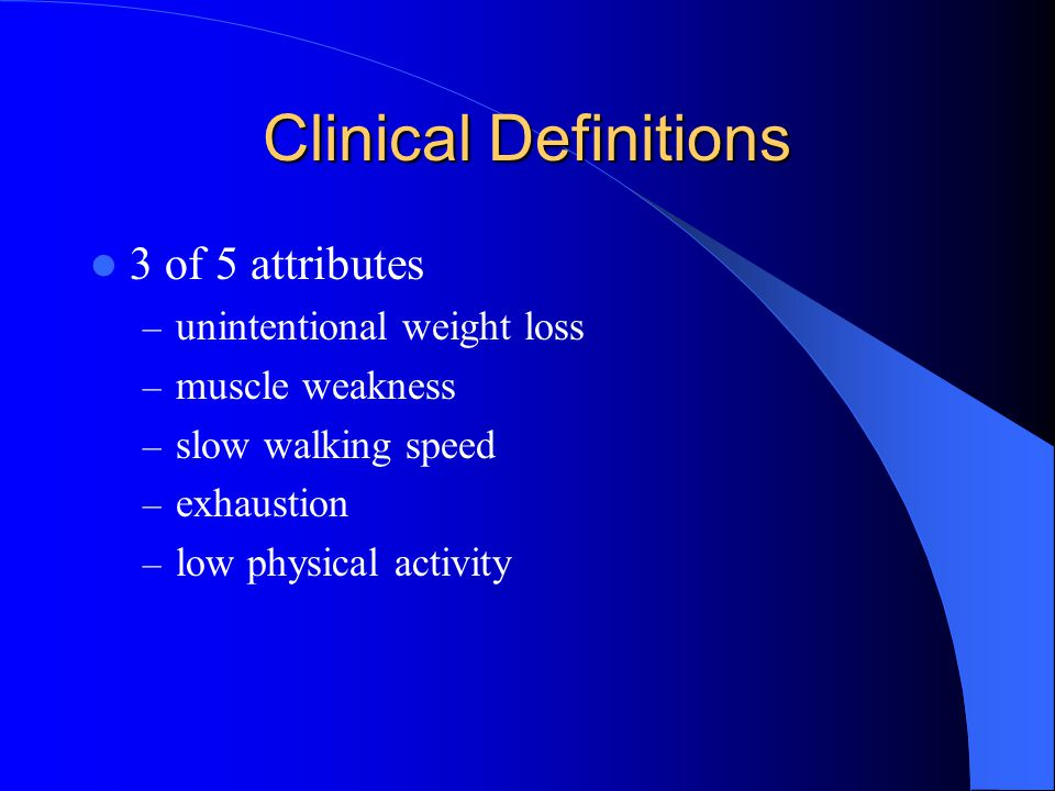 Clinical Definitions 3 of 5 attributes – unintentional weight loss – muscle weakness – slow walking speed – exhaustion – low physical activity