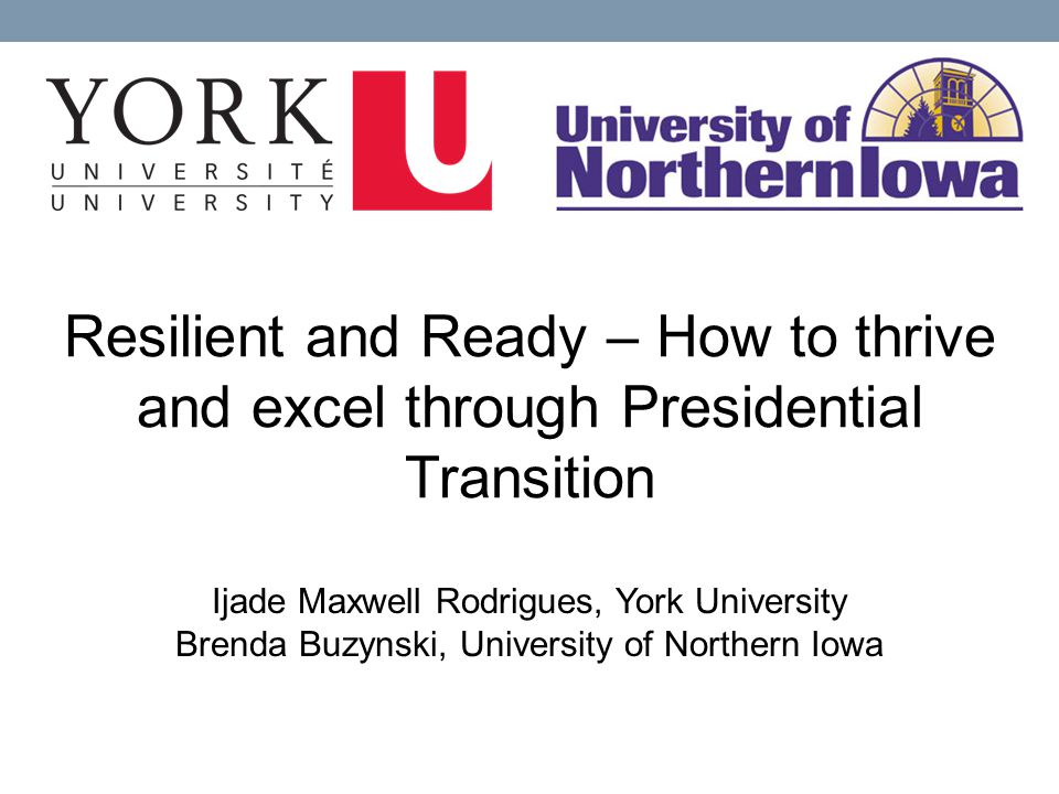 Resilient and Ready – How to thrive and excel through Presidential Transition Ijade Maxwell Rodrigues, York University Brenda Buzynski, University of Northern Iowa