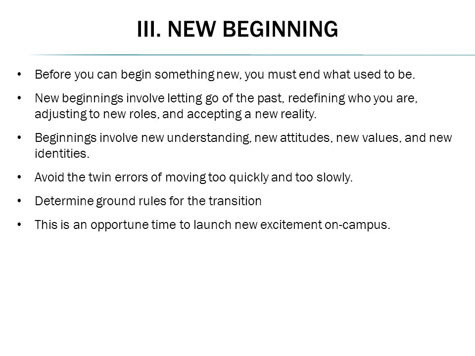 III. NEW BEGINNING Before you can begin something new, you must end what used to be. New beginnings involve letting go of the past, redefining who you
