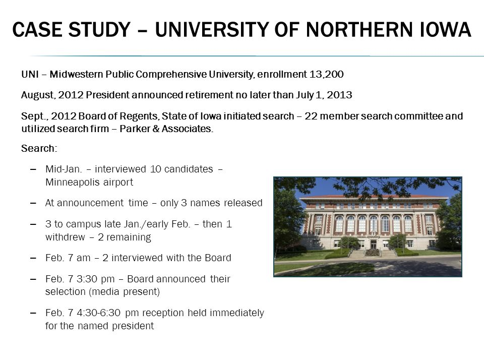 CASE STUDY – UNIVERSITY OF NORTHERN IOWA UNI – Midwestern Public Comprehensive University, enrollment 13,200 August, 2012 President announced retirement no later than July 1, 2013 Sept., 2012 Board of Regents, State of Iowa initiated search – 22 member search committee and utilized search firm – Parker & Associates.