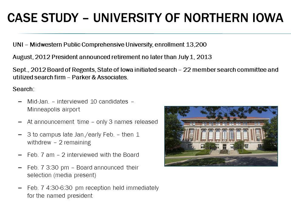 CASE STUDY – UNIVERSITY OF NORTHERN IOWA UNI – Midwestern Public Comprehensive University, enrollment 13,200 August, 2012 President announced retireme