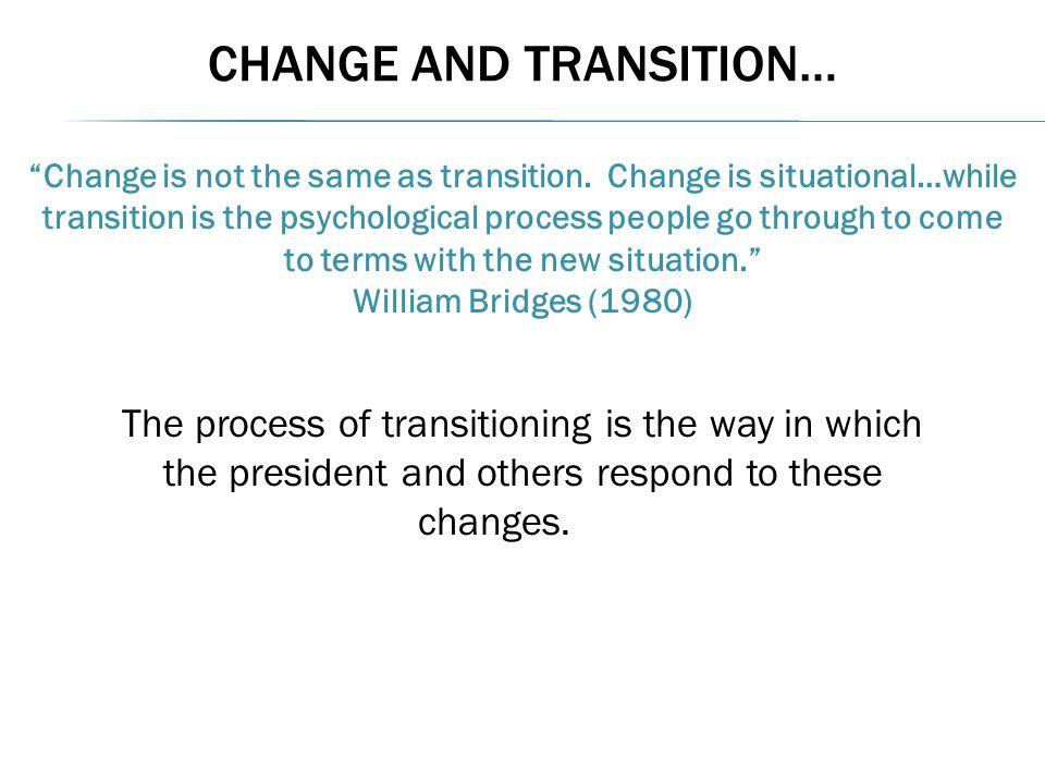 """CHANGE AND TRANSITION… """"Change is not the same as transition. Change is situational…while transition is the psychological process people go through to"""