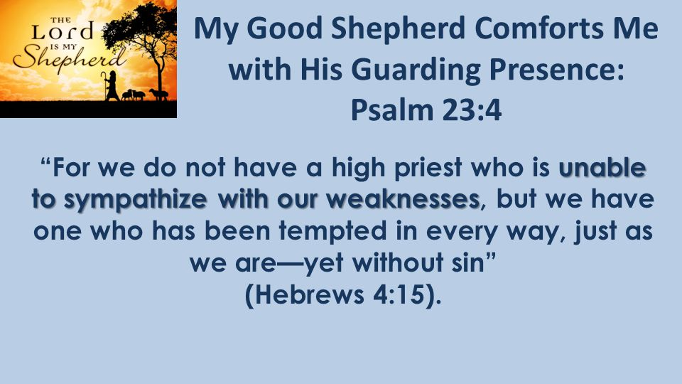 My Good Shepherd Comforts Me with His Guarding Presence: Psalm 23:4 unable to sympathize with our weaknesses For we do not have a high priest who is unable to sympathize with our weaknesses, but we have one who has been tempted in every way, just as we are—yet without sin (Hebrews 4:15).