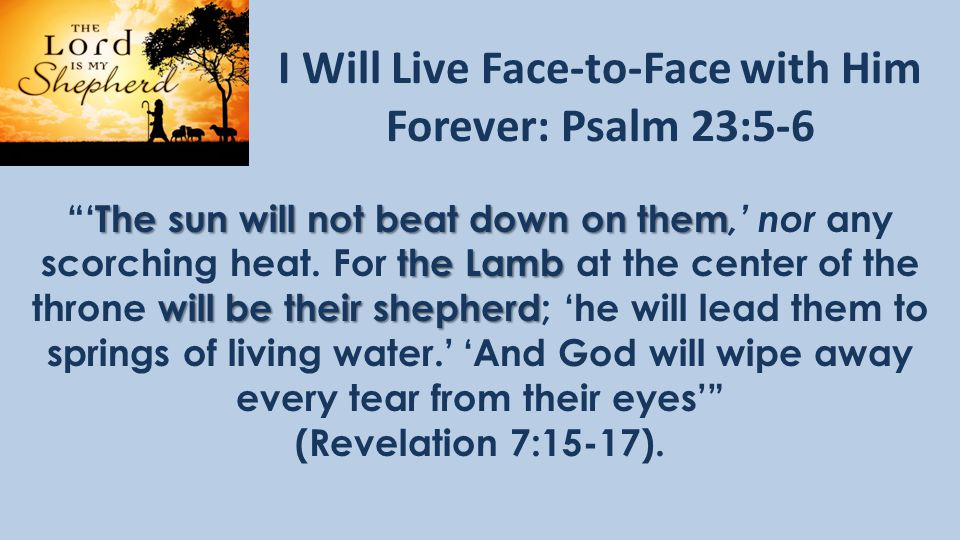 I Will Live Face-to-Face with Him Forever: Psalm 23:5-6 The sun will not beat down on them the Lamb will be their shepherd 'The sun will not beat down on them,' nor any scorching heat.