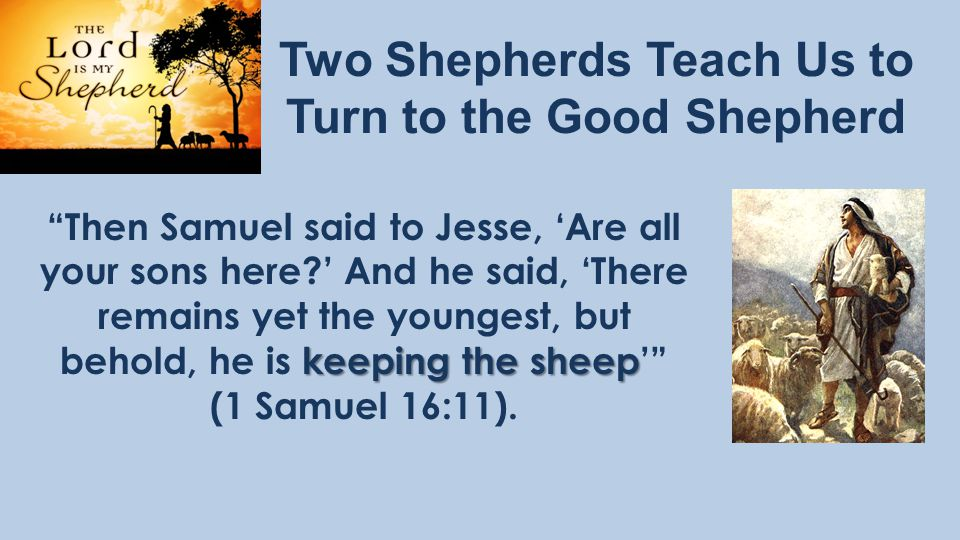 Two Shepherds Teach Us to Turn to the Good Shepherd keeping the sheep Then Samuel said to Jesse, 'Are all your sons here ' And he said, 'There remains yet the youngest, but behold, he is keeping the sheep' (1 Samuel 16:11).