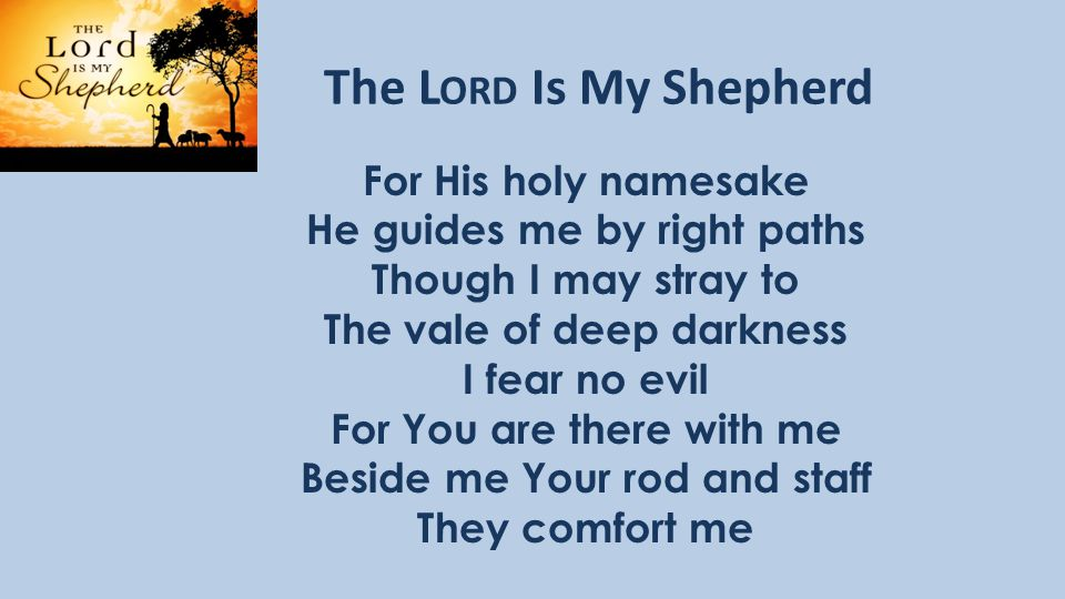 The L ORD Is My Shepherd For His holy namesake He guides me by right paths Though I may stray to The vale of deep darkness I fear no evil For You are there with me Beside me Your rod and staff They comfort me