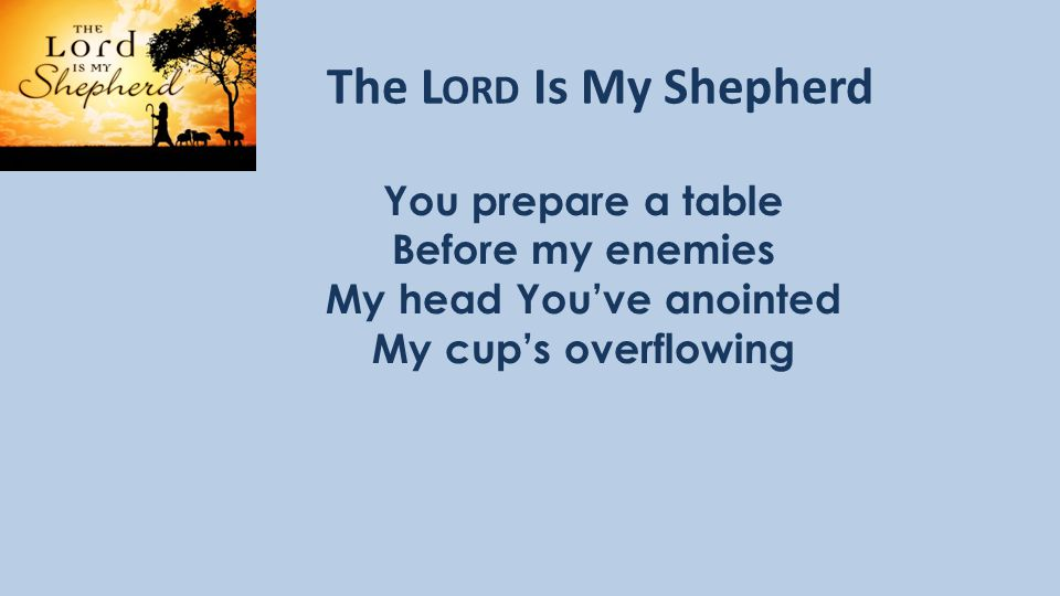 The L ORD Is My Shepherd You prepare a table Before my enemies My head You've anointed My cup's overflowing