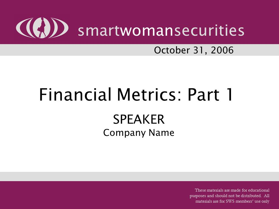 Financial Metrics: Part 1 smartwomansecurities October 31, 2006 SPEAKER Company Name These materials are made for educational purposes and should not be distributed.