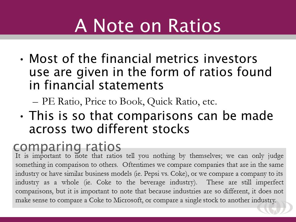 A Note on Ratios Most of the financial metrics investors use are given in the form of ratios found in financial statements –PE Ratio, Price to Book, Quick Ratio, etc.