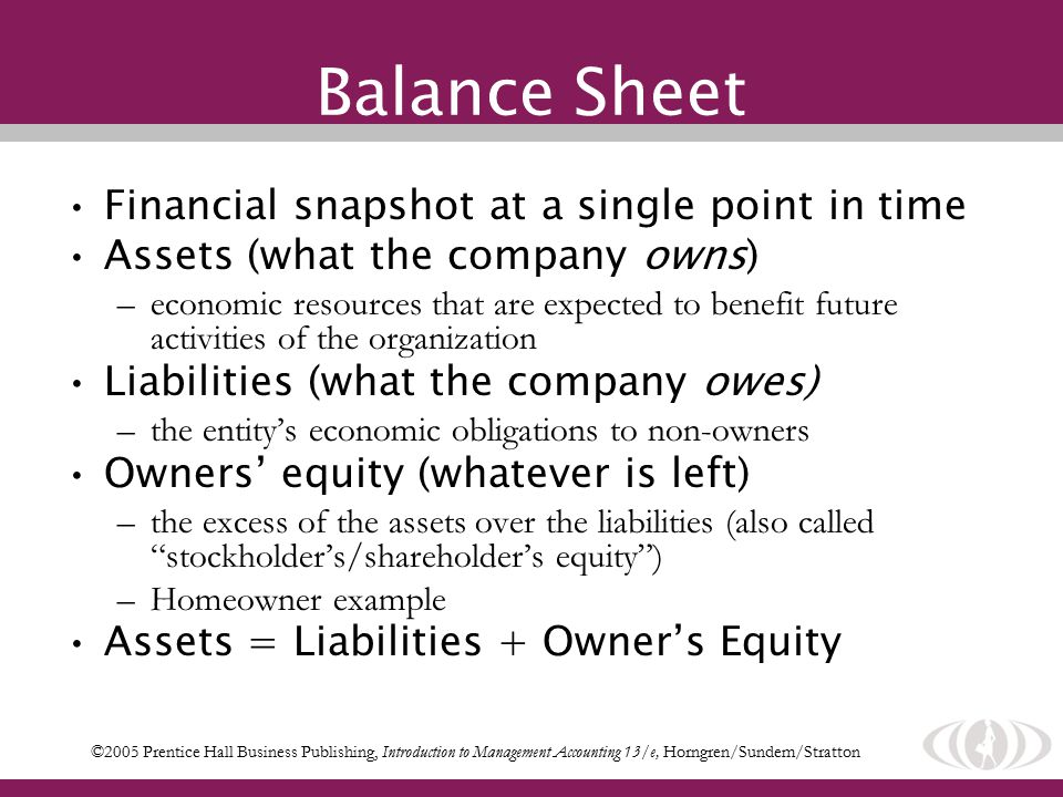 Financial snapshot at a single point in time Assets (what the company owns) –economic resources that are expected to benefit future activities of the organization Liabilities (what the company owes) –the entity's economic obligations to non-owners Owners' equity (whatever is left) –the excess of the assets over the liabilities (also called stockholder's/shareholder's equity ) –Homeowner example Assets = Liabilities + Owner's Equity ©2005 Prentice Hall Business Publishing, Introduction to Management Accounting 13/e, Horngren/Sundem/Stratton