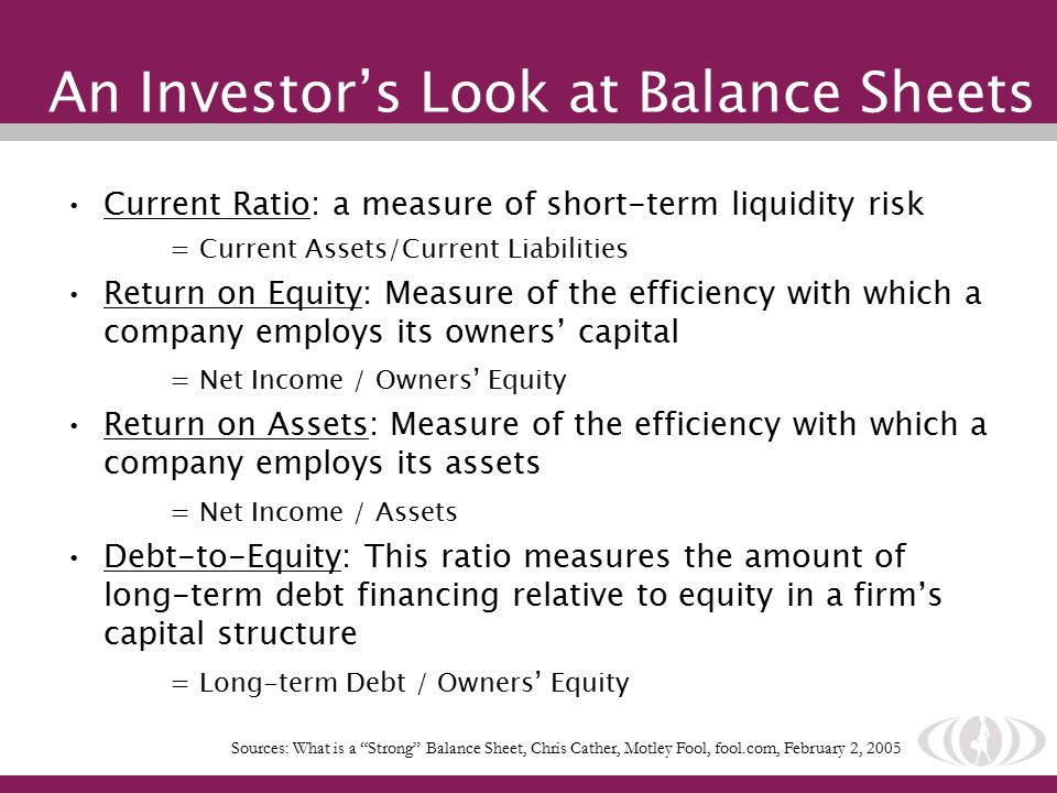 An Investor's Look at Balance Sheets Current Ratio: a measure of short-term liquidity risk = Current Assets/Current Liabilities Return on Equity: Measure of the efficiency with which a company employs its owners' capital = Net Income / Owners' Equity Return on Assets: Measure of the efficiency with which a company employs its assets = Net Income / Assets Debt-to-Equity: This ratio measures the amount of long-term debt financing relative to equity in a firm's capital structure = Long-term Debt / Owners' Equity Sources: What is a Strong Balance Sheet, Chris Cather, Motley Fool, fool.com, February 2, 2005
