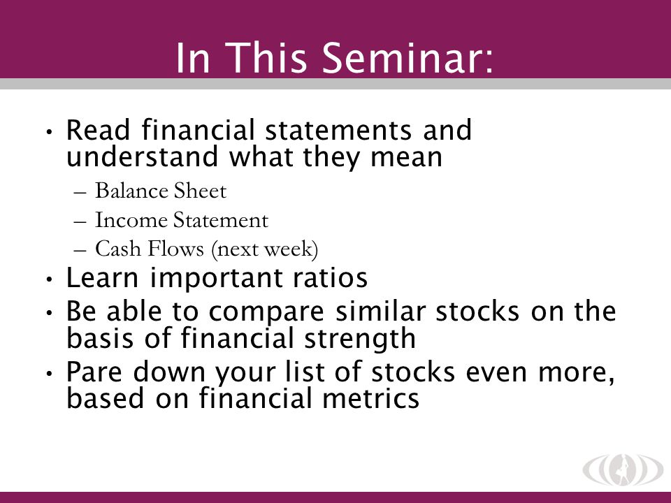 In This Seminar: Read financial statements and understand what they mean –Balance Sheet –Income Statement –Cash Flows (next week) Learn important ratios Be able to compare similar stocks on the basis of financial strength Pare down your list of stocks even more, based on financial metrics