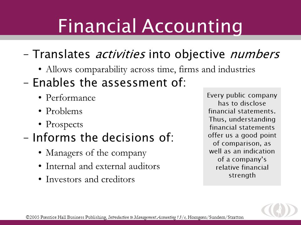 Financial Accounting –Translates activities into objective numbers Allows comparability across time, firms and industries –Enables the assessment of: Performance Problems Prospects –Informs the decisions of: Managers of the company Internal and external auditors Investors and creditors ©2005 Prentice Hall Business Publishing, Introduction to Management Accounting 13/e, Horngren/Sundem/Stratton Every public company has to disclose financial statements.