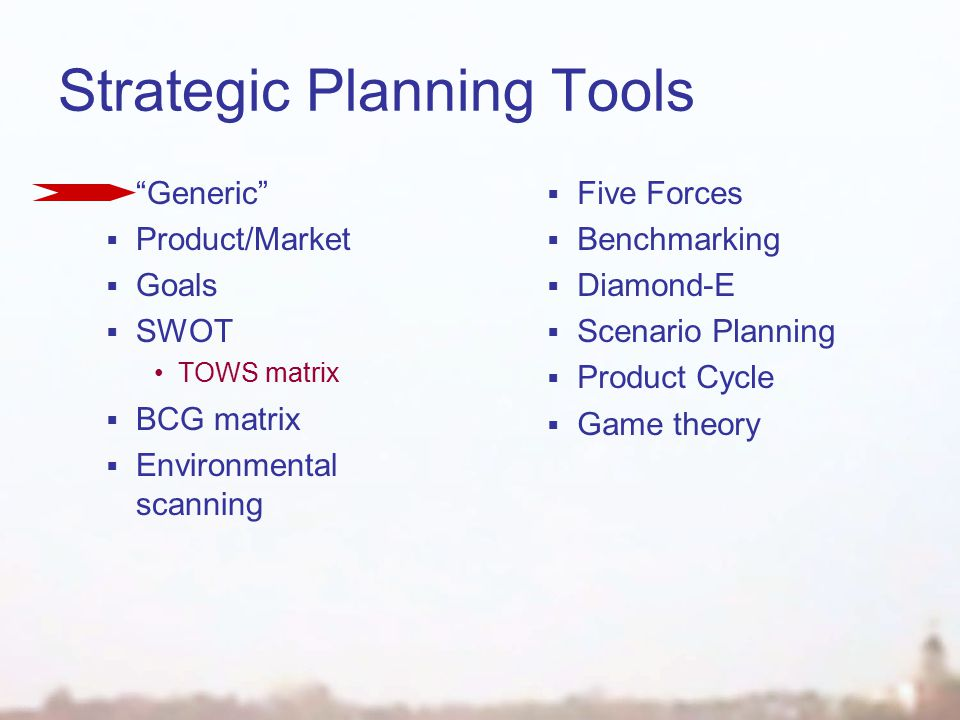 Strategic Planning Tools  Generic  Product/Market  Goals  SWOT TOWS matrix  BCG matrix  Environmental scanning  Five Forces  Benchmarking  Diamond-E  Scenario Planning  Product Cycle  Game theory