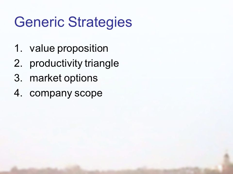 Generic Strategies 1.value proposition 2.productivity triangle 3.market options 4.company scope