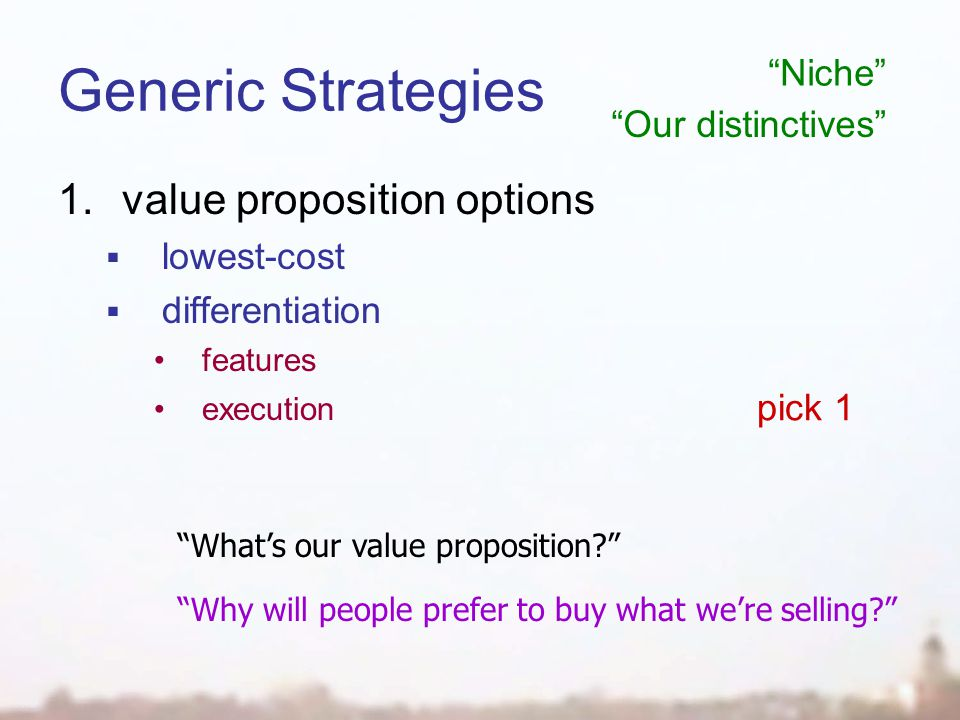 Generic Strategies 1.value proposition options  lowest-cost  differentiation features execution pick 1 What's our value proposition Why will people prefer to buy what we're selling Niche Our distinctives