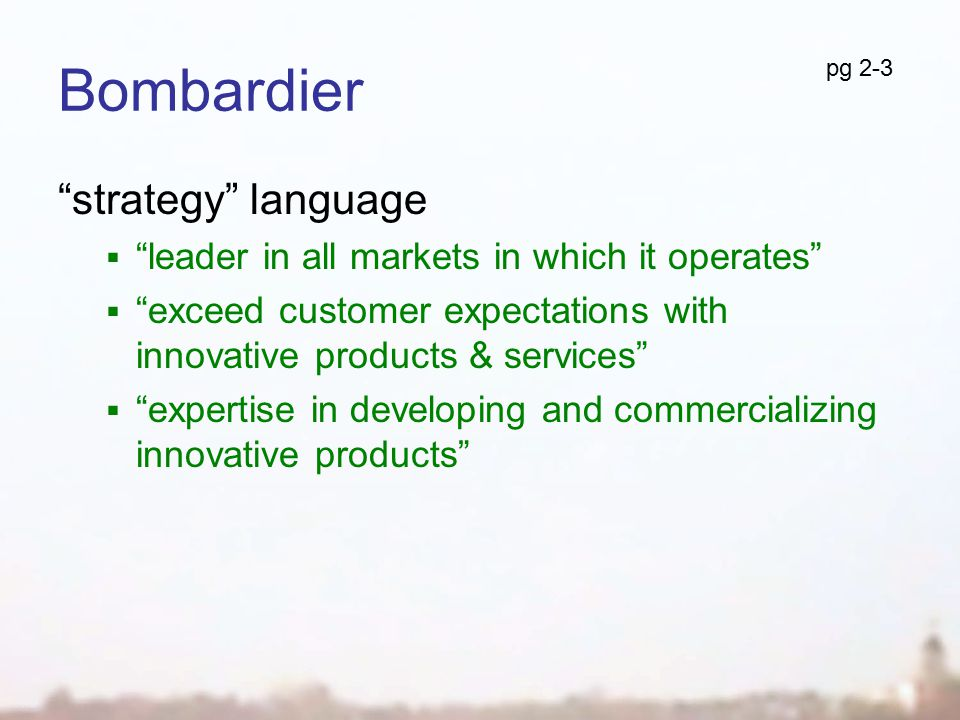 Bombardier strategy language  leader in all markets in which it operates  exceed customer expectations with innovative products & services  expertise in developing and commercializing innovative products pg 2-3