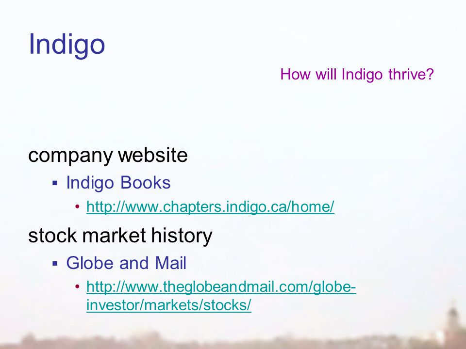 Indigo company website  Indigo Books http://www.chapters.indigo.ca/home/ stock market history  Globe and Mail http://www.theglobeandmail.com/globe- investor/markets/stocks/http://www.theglobeandmail.com/globe- investor/markets/stocks/ How will Indigo thrive