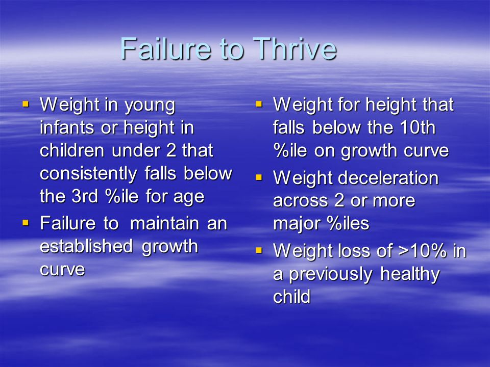 Failure to Thrive  Weight in young infants or height in children under 2 that consistently falls below the 3rd %ile for age  Failure to maintain an