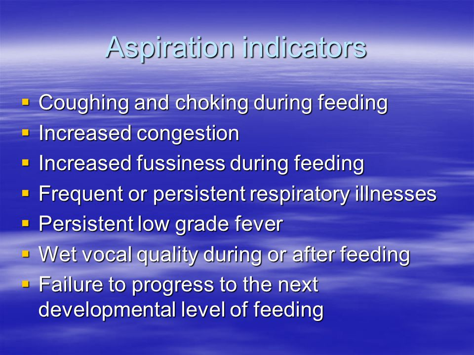 Aspiration indicators  Coughing and choking during feeding  Increased congestion  Increased fussiness during feeding  Frequent or persistent respi
