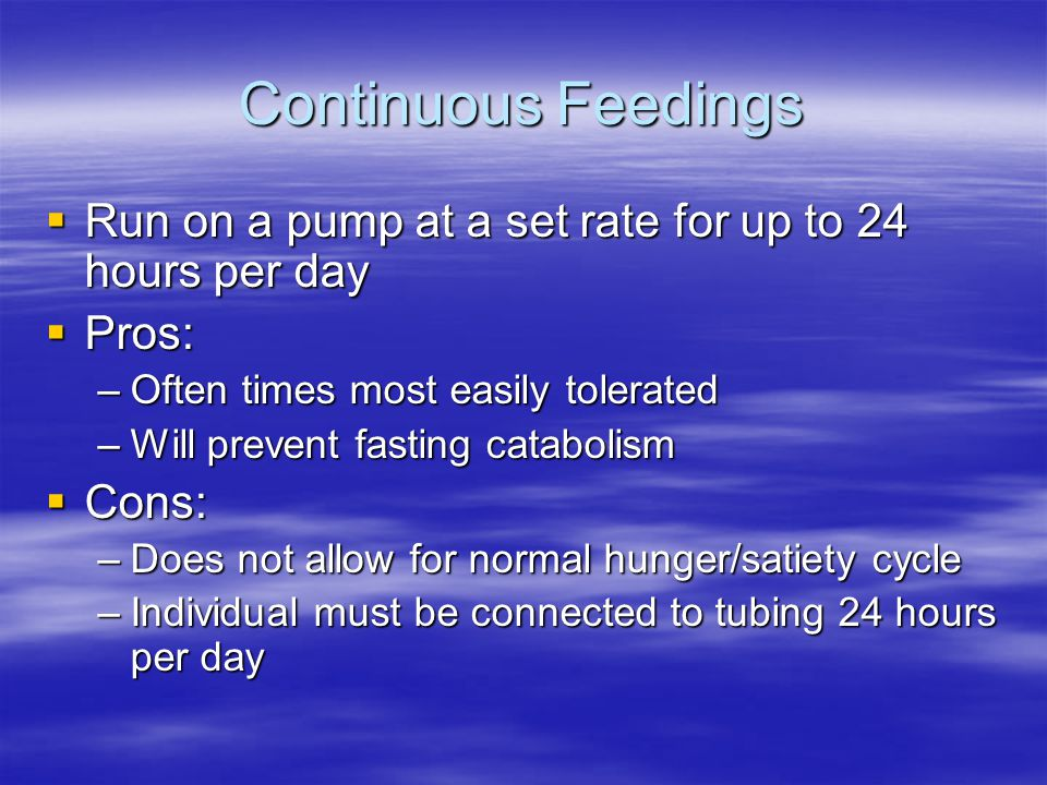 Continuous Feedings  Run on a pump at a set rate for up to 24 hours per day  Pros: –Often times most easily tolerated –Will prevent fasting cataboli