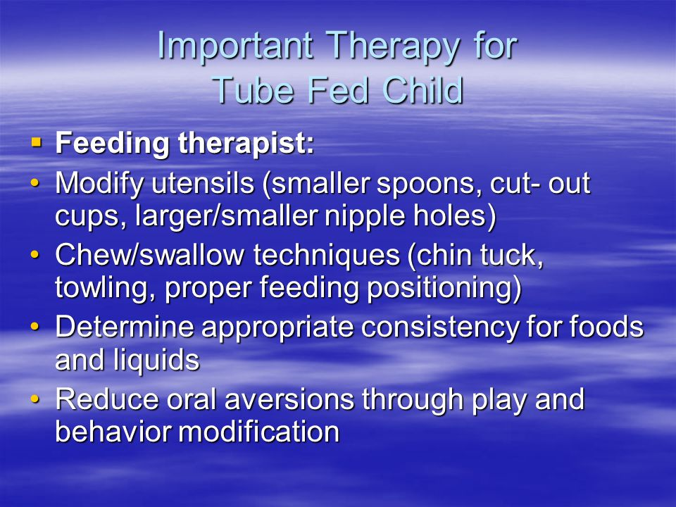 Important Therapy for Tube Fed Child  Feeding therapist: Modify utensils (smaller spoons, cut- out cups, larger/smaller nipple holes)Modify utensils