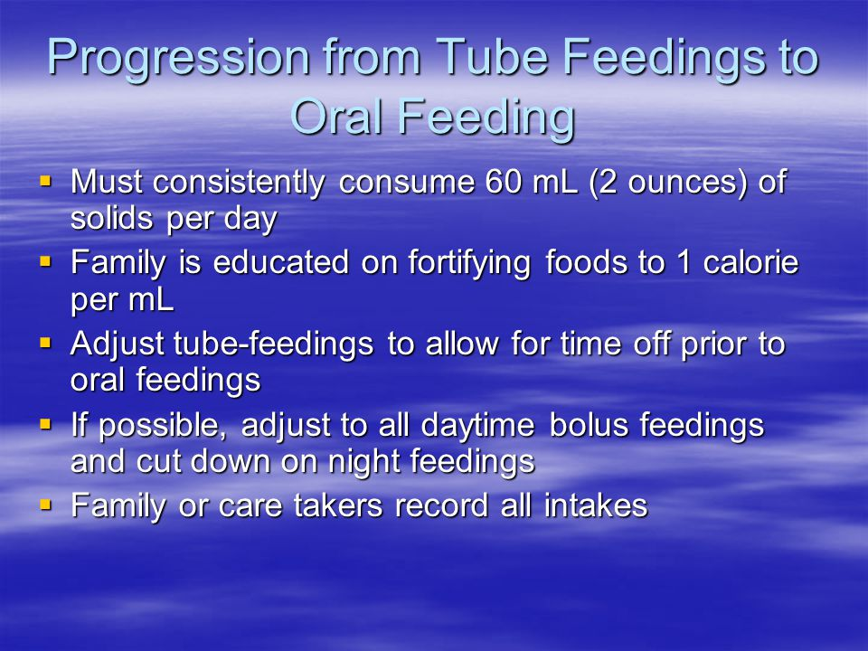 Progression from Tube Feedings to Oral Feeding  Must consistently consume 60 mL (2 ounces) of solids per day  Family is educated on fortifying foods