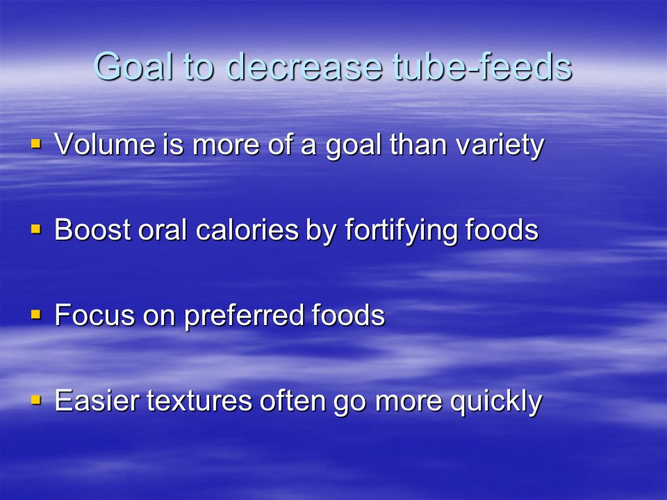 Goal to decrease tube-feeds  Volume is more of a goal than variety  Boost oral calories by fortifying foods  Focus on preferred foods  Easier text