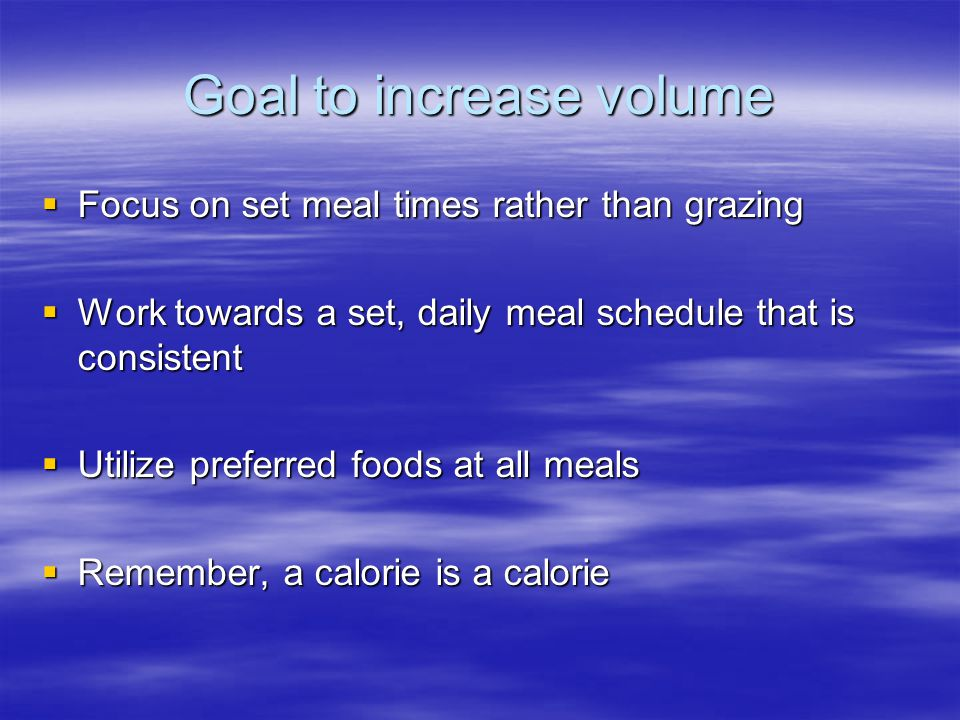Goal to increase volume  Focus on set meal times rather than grazing  Work towards a set, daily meal schedule that is consistent  Utilize preferred