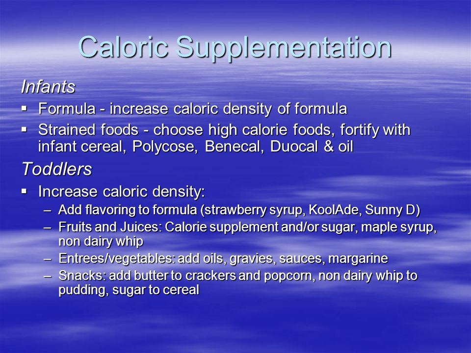 Caloric Supplementation Infants  Formula - increase caloric density of formula  Strained foods - choose high calorie foods, fortify with infant cere