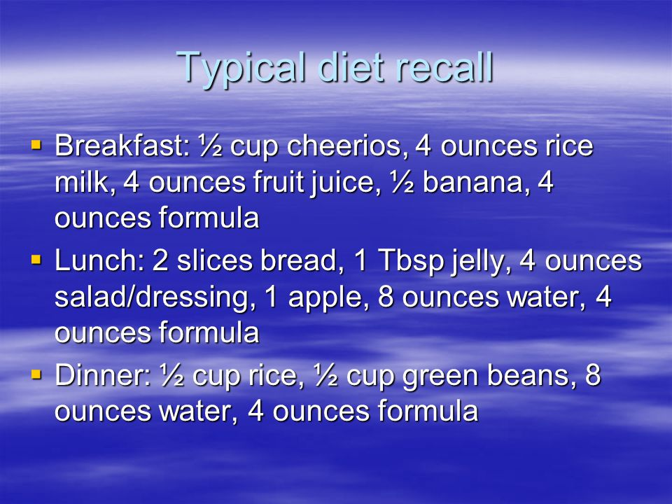 Typical diet recall  Breakfast: ½ cup cheerios, 4 ounces rice milk, 4 ounces fruit juice, ½ banana, 4 ounces formula  Lunch: 2 slices bread, 1 Tbsp