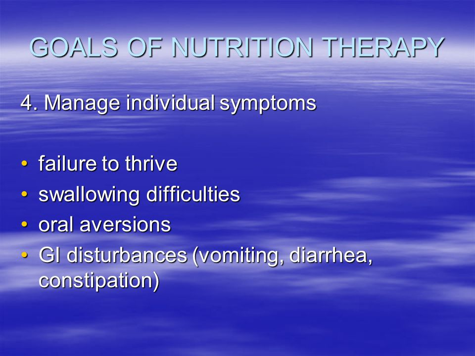 GOALS OF NUTRITION THERAPY 4. Manage individual symptoms failure to thrivefailure to thrive swallowing difficultiesswallowing difficulties oral aversi