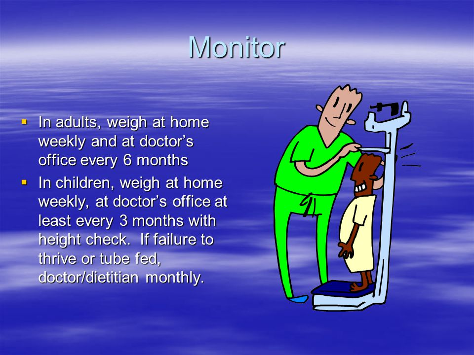 Monitor  In adults, weigh at home weekly and at doctor's office every 6 months  In children, weigh at home weekly, at doctor's office at least every