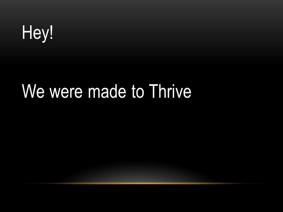 Hey! We were made to Thrive
