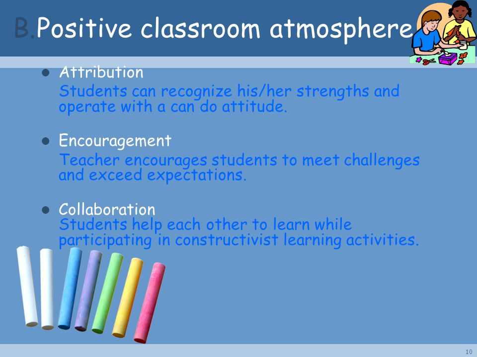 B.Positive classroom atmosphere Attribution Students can recognize his/her strengths and operate with a can do attitude. Encouragement Teacher encoura