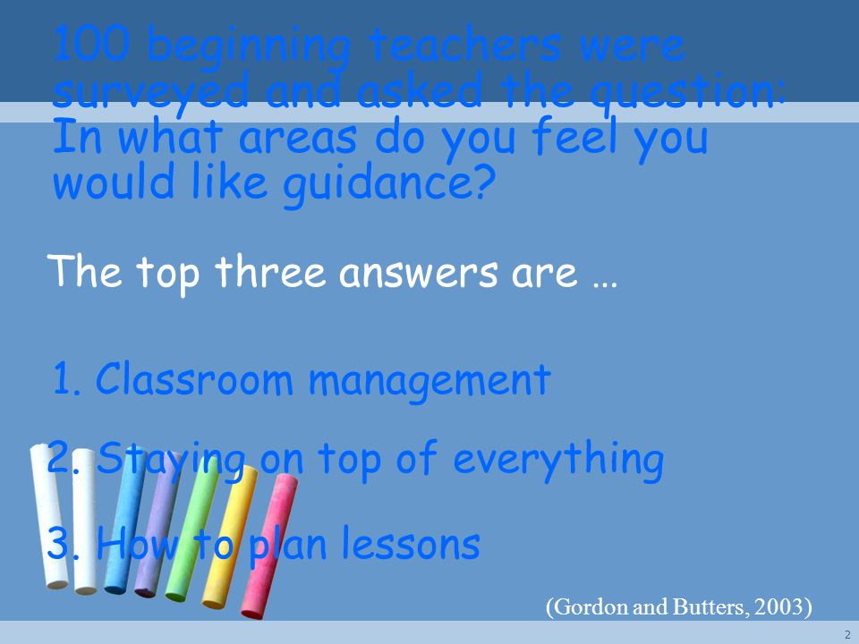 100 beginning teachers were surveyed and asked the question: In what areas do you feel you would like guidance? 3. How to plan lessons 2. Staying on t