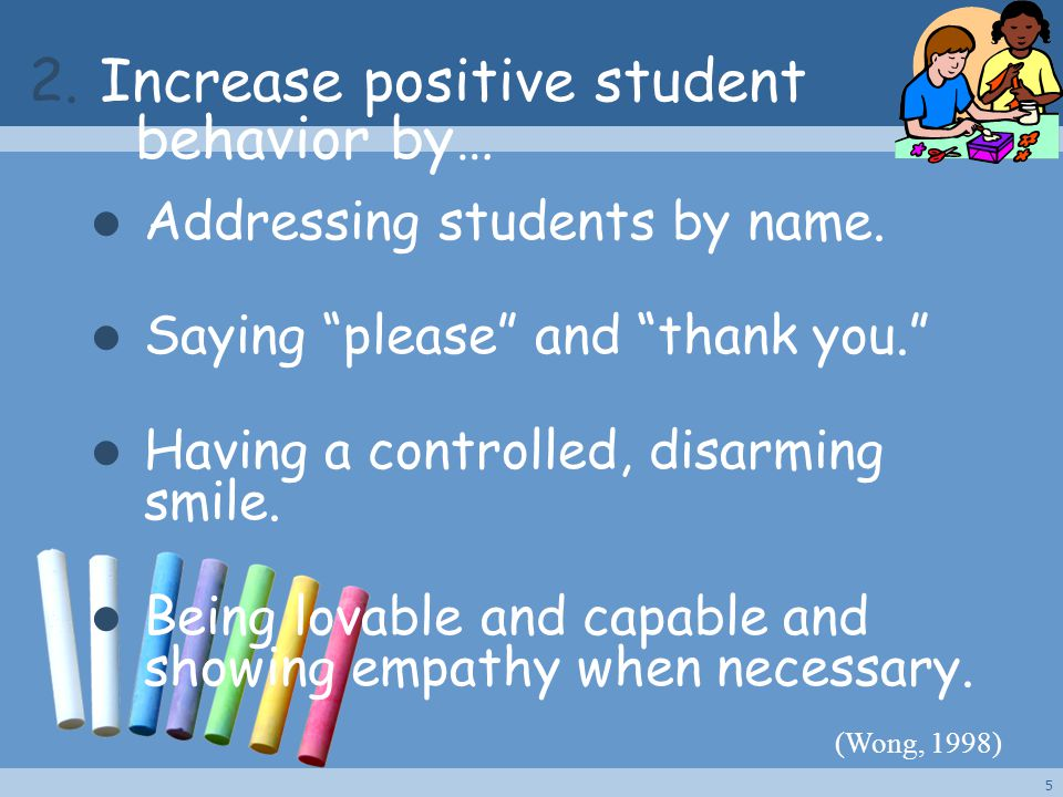 "2. Increase positive student behavior by… Addressing students by name. Saying ""please"" and ""thank you."" Having a controlled, disarming smile. Being lo"