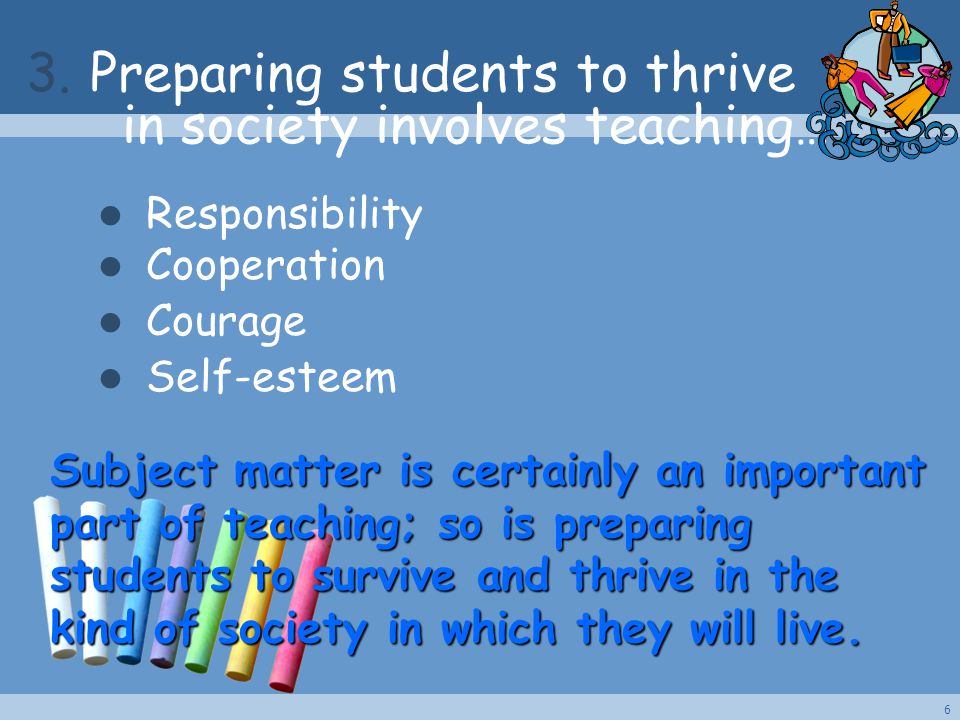 Subject matter is certainly an important part of teaching; so is preparing students to survive and thrive in the kind of society in which they will li