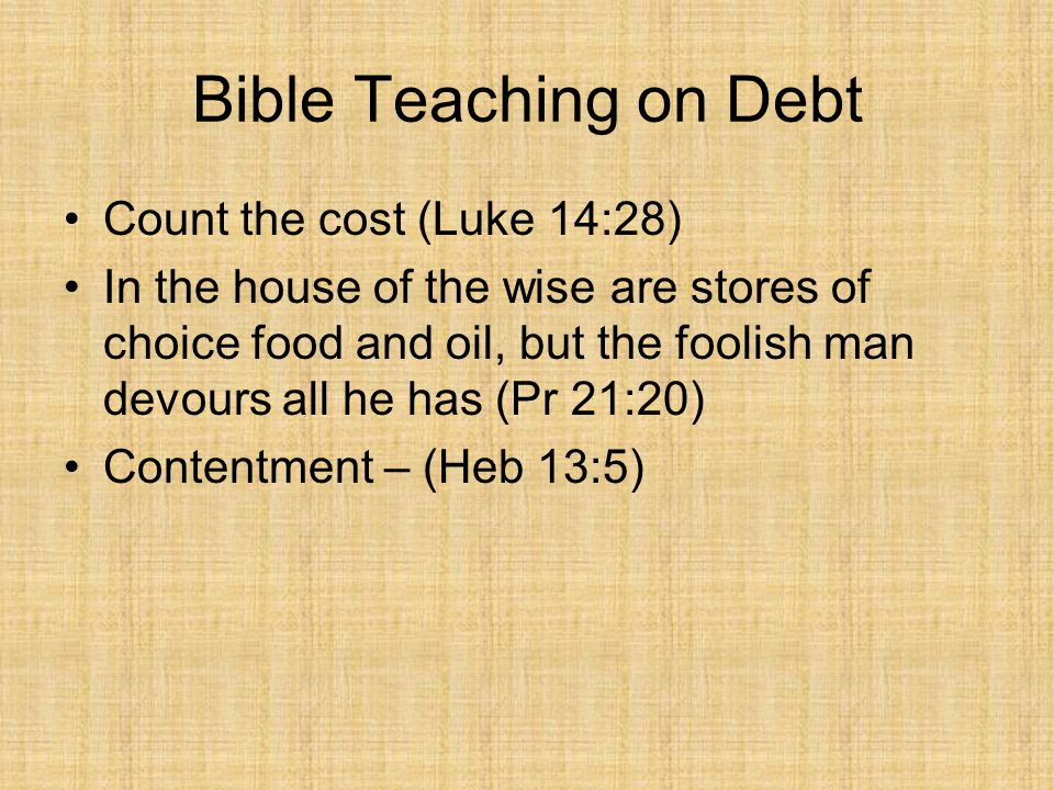 Bible Teaching on Debt Count the cost (Luke 14:28) In the house of the wise are stores of choice food and oil, but the foolish man devours all he has (Pr 21:20) Contentment – (Heb 13:5)