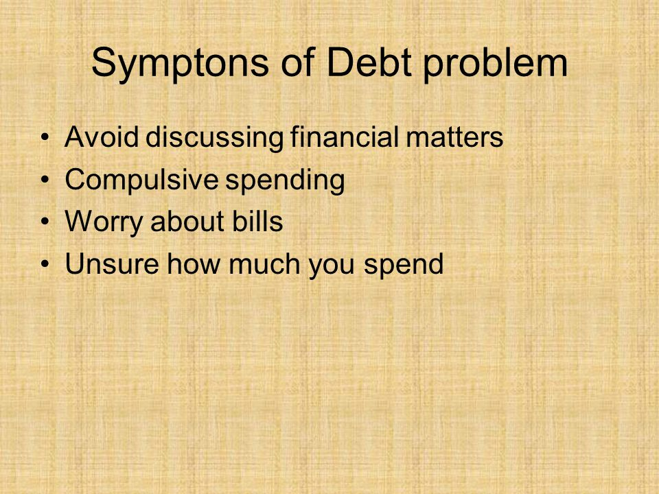 Symptons of Debt problem Avoid discussing financial matters Compulsive spending Worry about bills Unsure how much you spend
