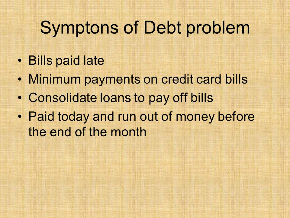 Symptons of Debt problem Bills paid late Minimum payments on credit card bills Consolidate loans to pay off bills Paid today and run out of money befo