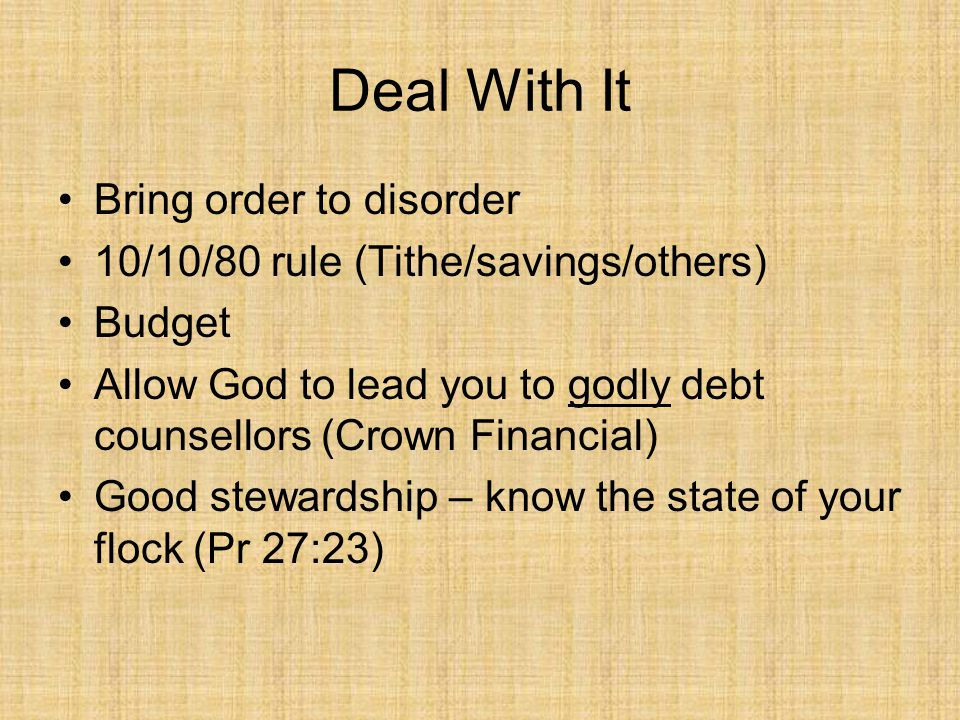 Deal With It Bring order to disorder 10/10/80 rule (Tithe/savings/others) Budget Allow God to lead you to godly debt counsellors (Crown Financial) Good stewardship – know the state of your flock (Pr 27:23)