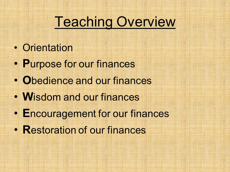 Teaching Overview Orientation P urpose for our finances O bedience and our finances W isdom and our finances E ncouragement for our finances R estoration of our finances
